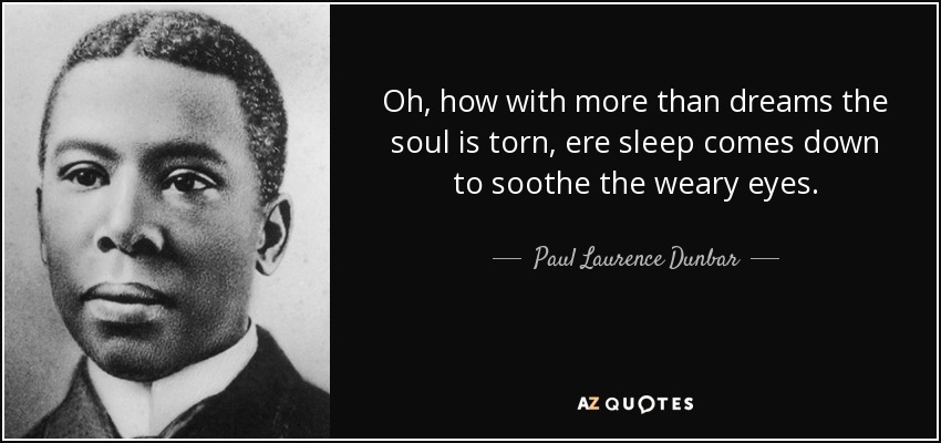 Oh, how with more than dreams the soul is torn, ere sleep comes down to soothe the weary eyes. - Paul Laurence Dunbar