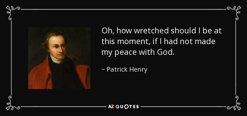 Oh, how wretched should I be at this moment, if I had not made my peace with God. - Patrick Henry