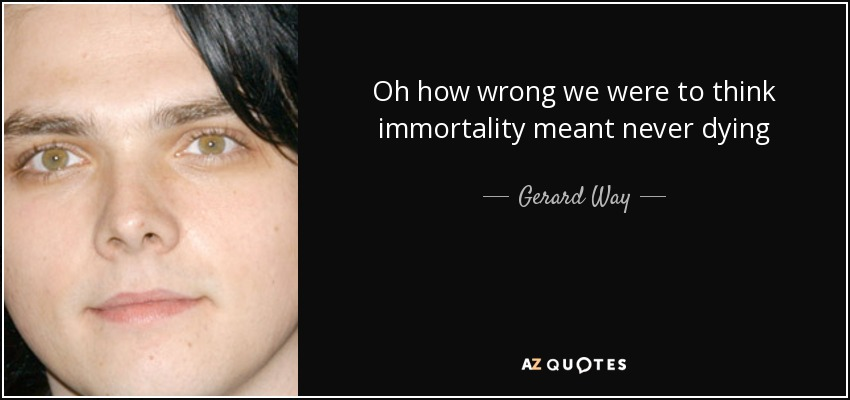 Oh how wrong we were to think immortality meant never dying - Gerard Way