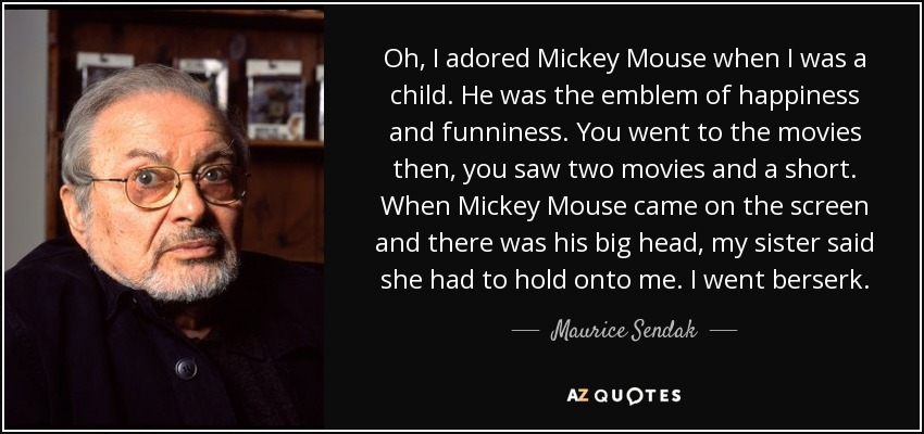 Oh, I adored Mickey Mouse when I was a child. He was the emblem of happiness and funniness. You went to the movies then, you saw two movies and a short. When Mickey Mouse came on the screen and there was his big head, my sister said she had to hold onto me. I went berserk. - Maurice Sendak