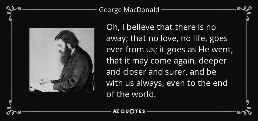 Oh, I believe that there is no away; that no love, no life, goes ever from us; it goes as He went, that it may come again, deeper and closer and surer, and be with us always, even to the end of the world. - George MacDonald