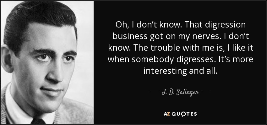 Oh, I don't know. That digression business got on my nerves. I don't know. The trouble with me is, I like it when somebody digresses. It's more interesting and all. - J. D. Salinger