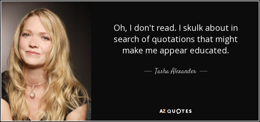 Oh, I don't read. I skulk about in search of quotations that might make me appear educated. - Tasha Alexander