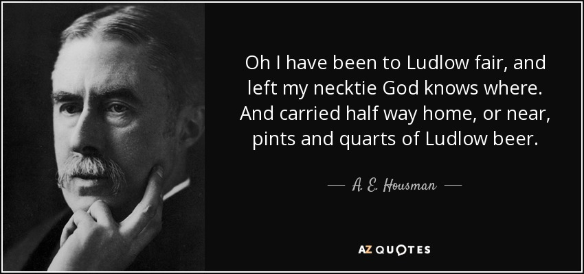 Oh I have been to Ludlow fair, and left my necktie God knows where. And carried half way home, or near, pints and quarts of Ludlow beer. - A. E. Housman