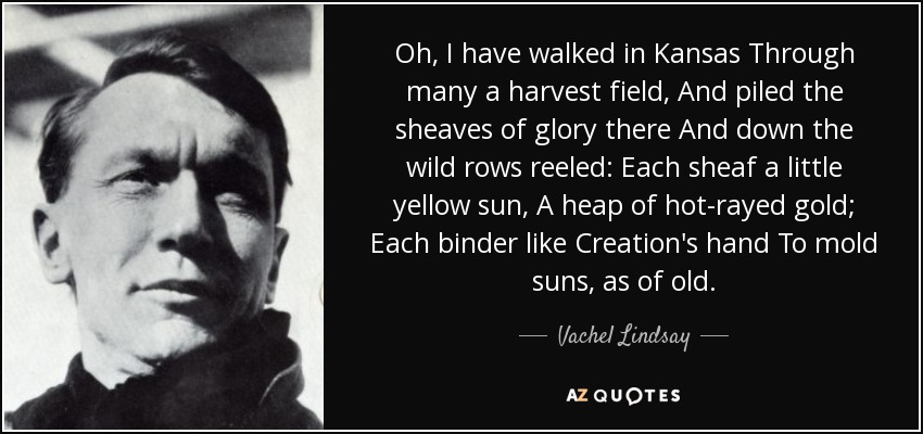 Oh, I have walked in Kansas Through many a harvest field, And piled the sheaves of glory there And down the wild rows reeled: Each sheaf a little yellow sun, A heap of hot-rayed gold; Each binder like Creation's hand To mold suns, as of old. - Vachel Lindsay