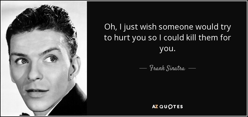 Oh, I just wish someone would try to hurt you so I could kill them for you. - Frank Sinatra