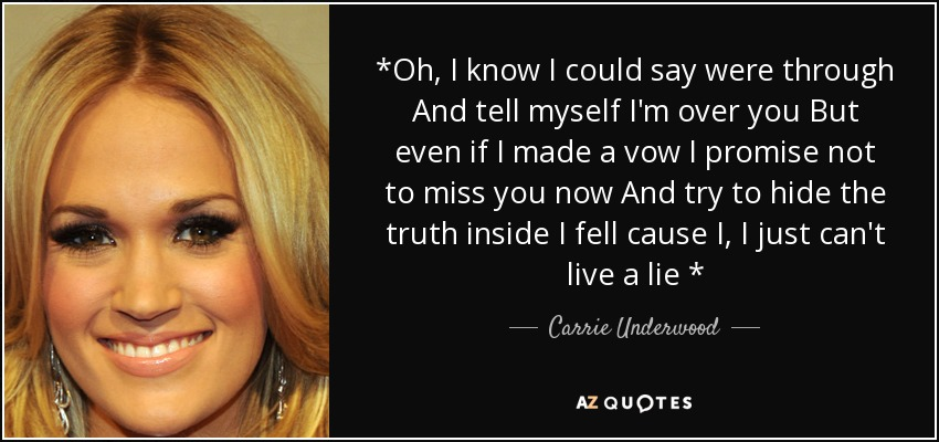 *Oh, I know I could say were through And tell myself I'm over you But even if I made a vow I promise not to miss you now And try to hide the truth inside I fell cause I, I just can't live a lie * - Carrie Underwood