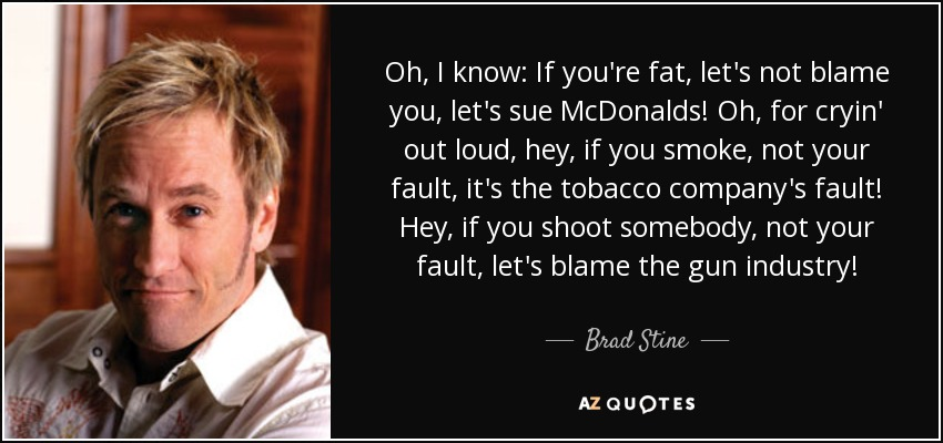 Oh, I know: If you're fat, let's not blame you, let's sue McDonalds! Oh, for cryin' out loud, hey, if you smoke, not your fault, it's the tobacco company's fault! Hey, if you shoot somebody, not your fault, let's blame the gun industry! - Brad Stine