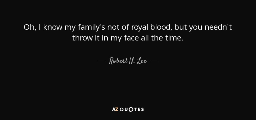 Oh, I know my family's not of royal blood, but you needn't throw it in my face all the time. - Robert N. Lee