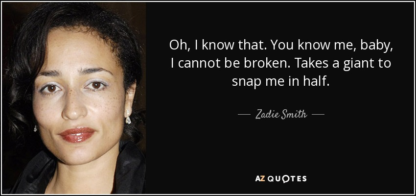 Oh, I know that. You know me, baby, I cannot be broken. Takes a giant to snap me in half. - Zadie Smith