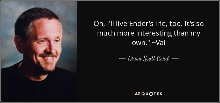 Oh, I'll live Ender's life, too. It's so much more interesting than my own.