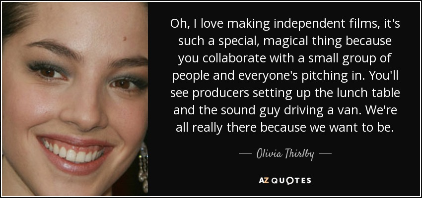 Oh, I love making independent films, it's such a special, magical thing because you collaborate with a small group of people and everyone's pitching in. You'll see producers setting up the lunch table and the sound guy driving a van. We're all really there because we want to be. - Olivia Thirlby