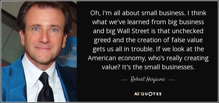Oh, I'm all about small business. I think what we've learned from big business and big Wall Street is that unchecked greed and the creation of false value gets us all in trouble. If we look at the American economy, who's really creating value? It's the small businesses. - Robert Herjavec