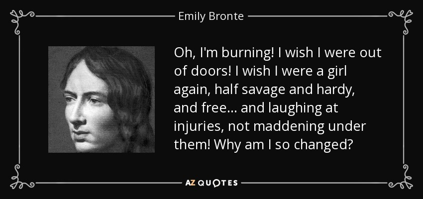 Oh, I'm burning! I wish I were out of doors! I wish I were a girl again, half savage and hardy, and free... and laughing at injuries, not maddening under them! Why am I so changed? - Emily Bronte