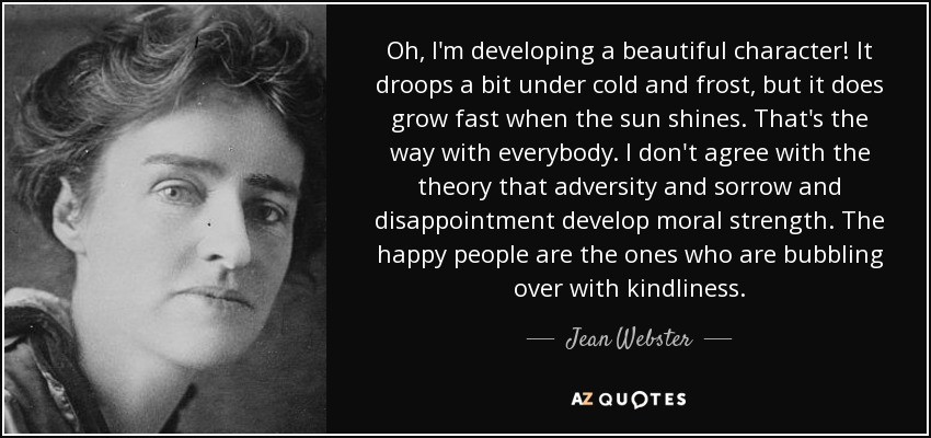 Oh, I'm developing a beautiful character! It droops a bit under cold and frost, but it does grow fast when the sun shines. That's the way with everybody. I don't agree with the theory that adversity and sorrow and disappointment develop moral strength. The happy people are the ones who are bubbling over with kindliness. - Jean Webster