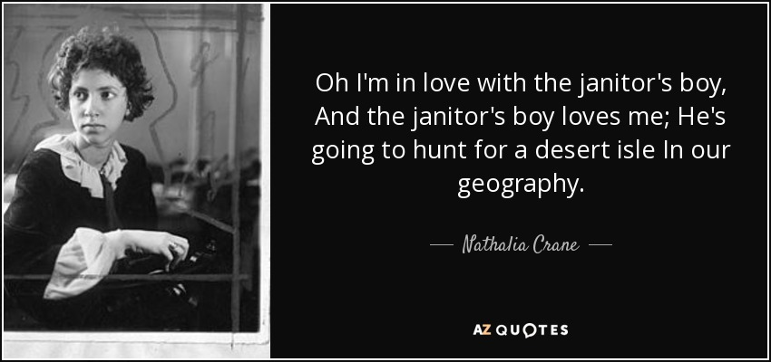 Oh I'm in love with the janitor's boy, And the janitor's boy loves me; He's going to hunt for a desert isle In our geography. - Nathalia Crane