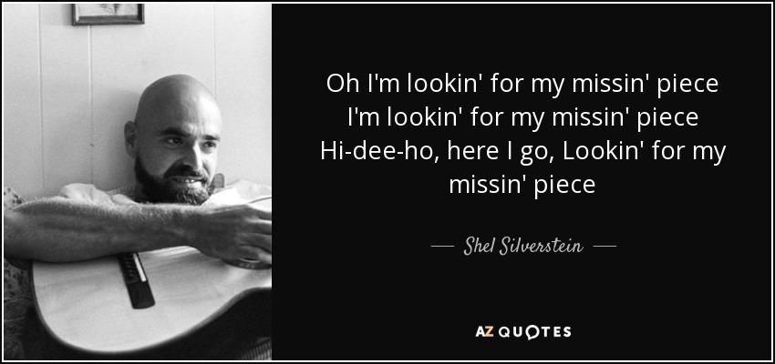 Oh I'm lookin' for my missin' piece I'm lookin' for my missin' piece Hi-dee-ho, here I go, Lookin' for my missin' piece - Shel Silverstein