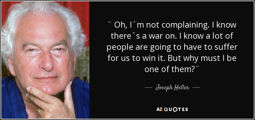 ¨ Oh, I´m not complaining. I know there´s a war on. I know a lot of people are going to have to suffer for us to win it. But why must I be one of them?¨ - Joseph Heller