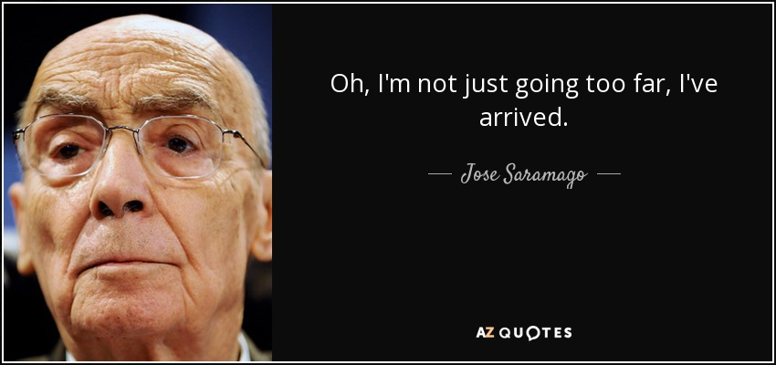 Oh, I'm not just going too far, I've arrived. - Jose Saramago
