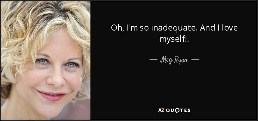 Oh, I'm so inadequate. And I love myself!. - Meg Ryan