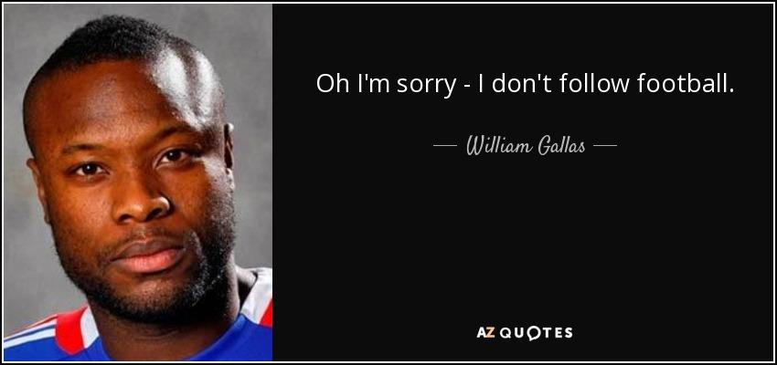 Oh I'm sorry - I don't follow football. - William Gallas