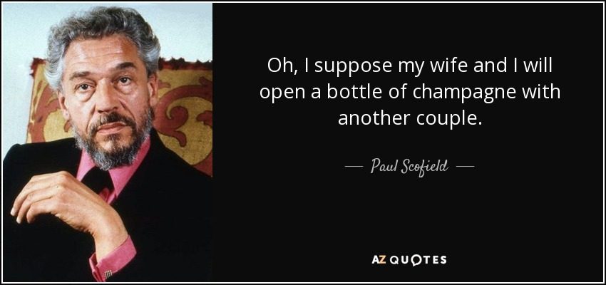 Oh, I suppose my wife and I will open a bottle of champagne with another couple. - Paul Scofield
