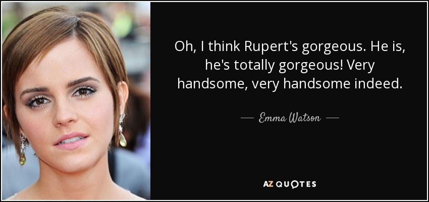 Oh, I think Rupert's gorgeous. He is, he's totally gorgeous! Very handsome, very handsome indeed. - Emma Watson