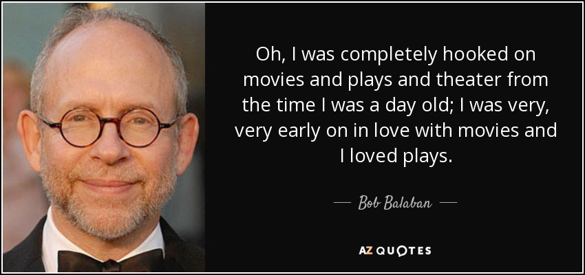 Oh, I was completely hooked on movies and plays and theater from the time I was a day old; I was very, very early on in love with movies and I loved plays. - Bob Balaban