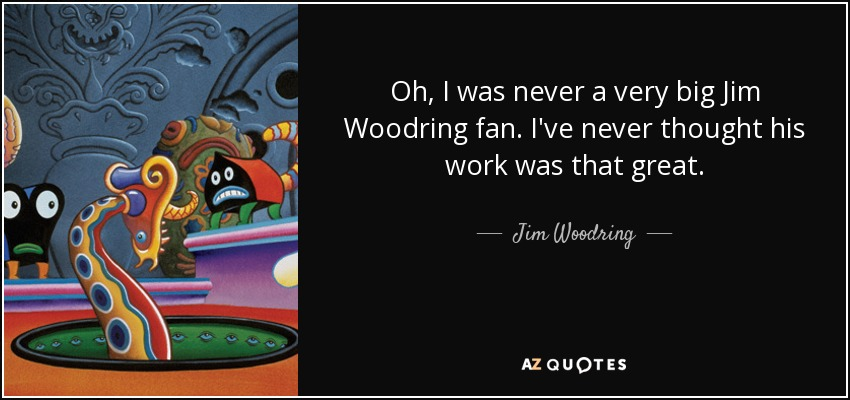 Oh, I was never a very big Jim Woodring fan. I've never thought his work was that great. - Jim Woodring