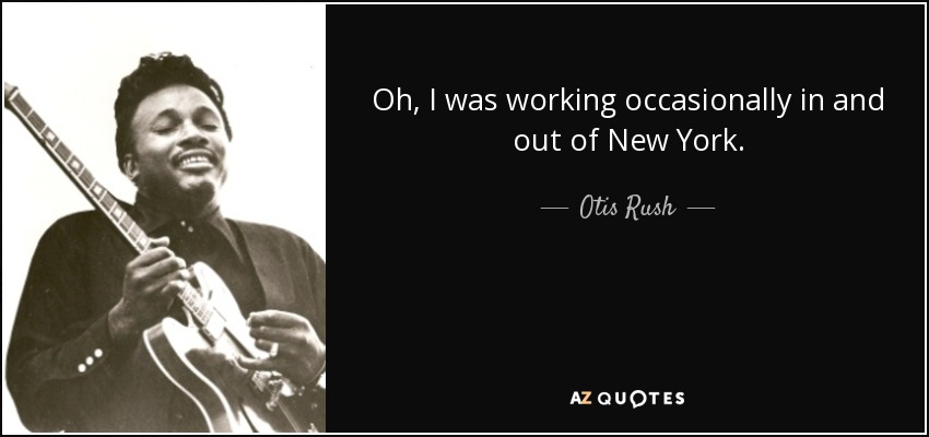 Oh, I was working occasionally in and out of New York. - Otis Rush