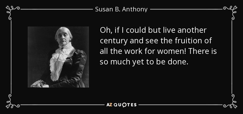 Oh, if I could but live another century and see the fruition of all the work for women! There is so much yet to be done. - Susan B. Anthony
