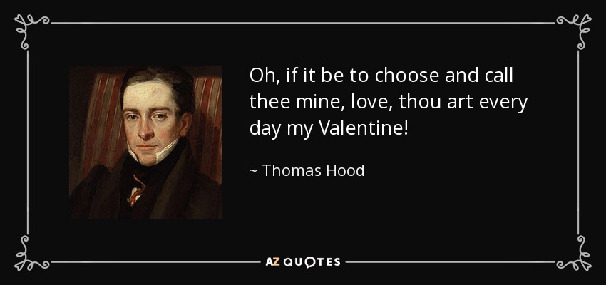 Oh, if it be to choose and call thee mine, love, thou art every day my Valentine! - Thomas Hood