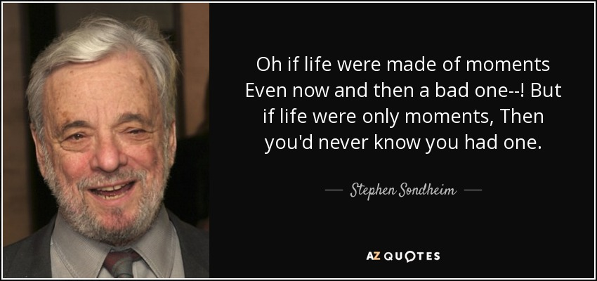 Oh if life were made of moments Even now and then a bad one--! But if life were only moments, Then you'd never know you had one. - Stephen Sondheim