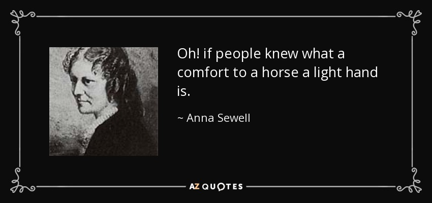 Oh! if people knew what a comfort to a horse a light hand is. - Anna Sewell