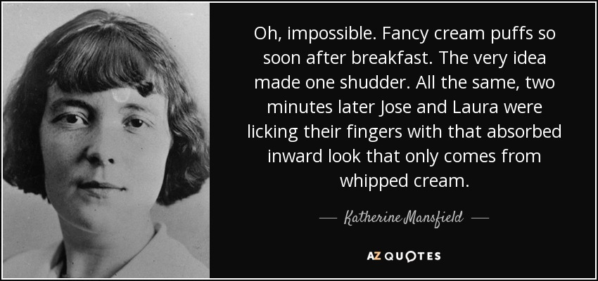 Oh, impossible. Fancy cream puffs so soon after breakfast. The very idea made one shudder. All the same, two minutes later Jose and Laura were licking their fingers with that absorbed inward look that only comes from whipped cream. - Katherine Mansfield