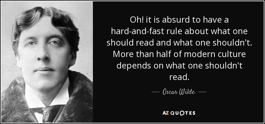 Oh! it is absurd to have a hard-and-fast rule about what one should read and what one shouldn't. More than half of modern culture depends on what one shouldn't read. - Oscar Wilde