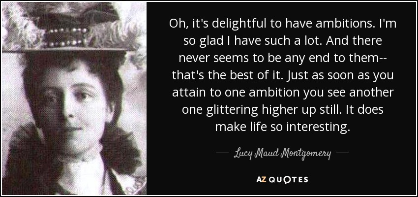 Oh, it's delightful to have ambitions. I'm so glad I have such a lot. And there never seems to be any end to them-- that's the best of it. Just as soon as you attain to one ambition you see another one glittering higher up still. It does make life so interesting. - Lucy Maud Montgomery