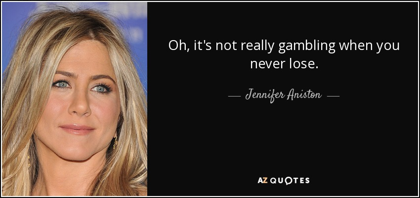 Oh, it's not really gambling when you never lose. - Jennifer Aniston