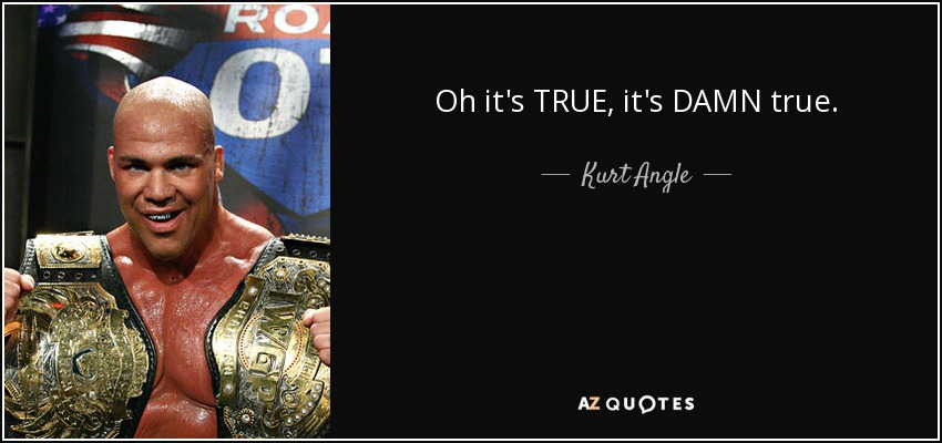 Oh it's TRUE, it's DAMN true. - Kurt Angle