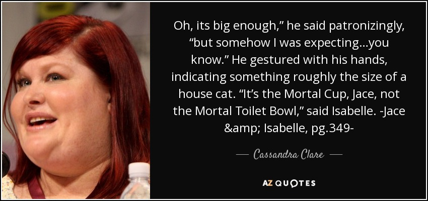 "Oh, its big enough,"" he said patronizingly, ""but somehow I was expecting…you know."" He gestured with his hands, indicating something roughly the size of a house cat. ""It's the Mortal Cup, Jace, not the Mortal Toilet Bowl,"" said Isabelle. -Jace & Isabelle, pg.349- - Cassandra Clare"