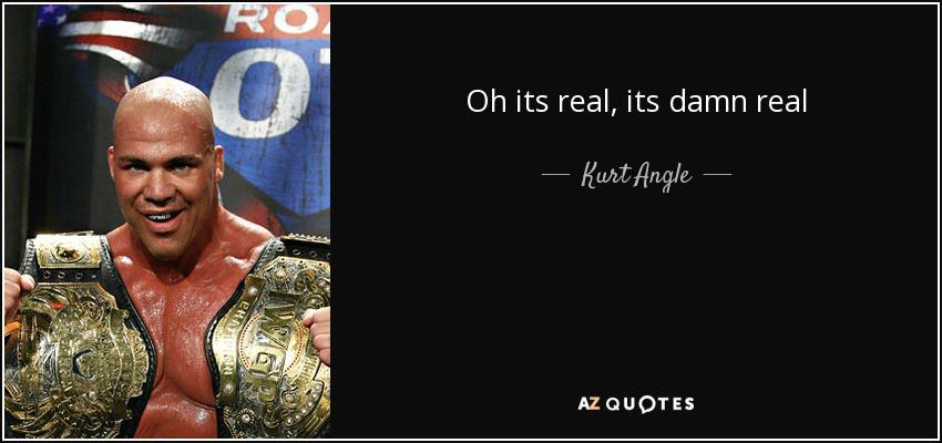 Oh its real, its damn real - Kurt Angle