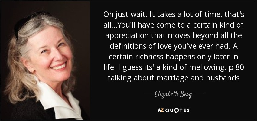 Oh just wait. It takes a lot of time, that's all...You'll have come to a certain kind of appreciation that moves beyond all the definitions of love you've ever had. A certain richness happens only later in life. I guess its' a kind of mellowing. p 80 talking about marriage and husbands - Elizabeth Berg