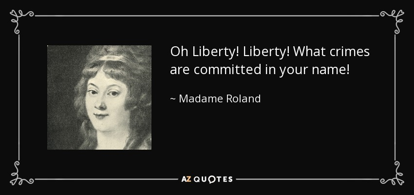 Oh Liberty! Liberty! What crimes are committed in your name! - Madame Roland
