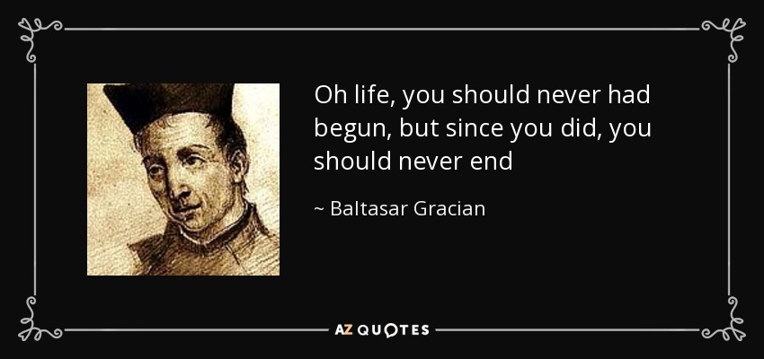 Oh life, you should never had begun, but since you did, you should never end - Baltasar Gracian