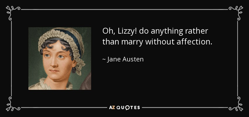 Oh, Lizzy! do anything rather than marry without affection. - Jane Austen