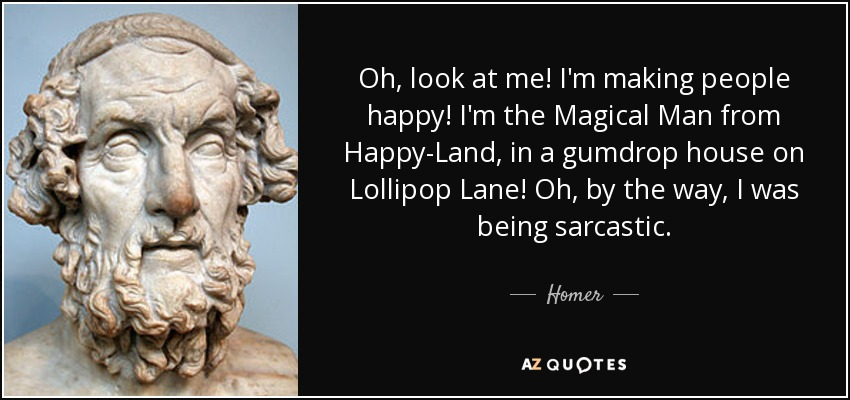Oh, look at me! I'm making people happy! I'm the Magical Man from Happy-Land, in a gumdrop house on Lollipop Lane! Oh, by the way, I was being sarcastic. - Homer