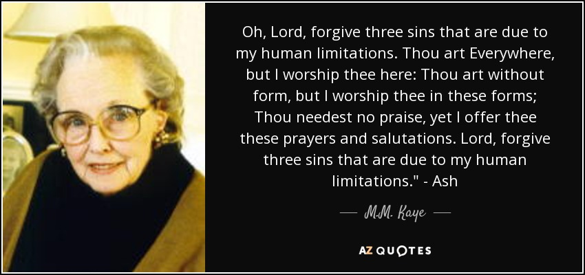 Oh, Lord, forgive three sins that are due to my human limitations. Thou art Everywhere, but I worship thee here: Thou art without form, but I worship thee in these forms; Thou needest no praise, yet I offer thee these prayers and salutations. Lord, forgive three sins that are due to my human limitations.