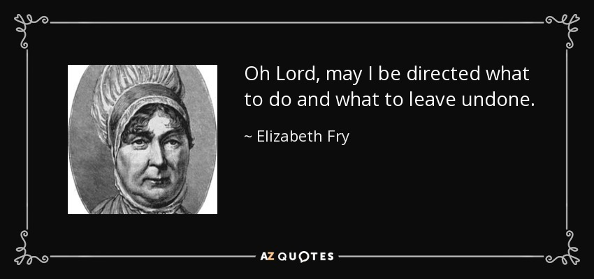 Oh Lord, may I be directed what to do and what to leave undone. - Elizabeth Fry
