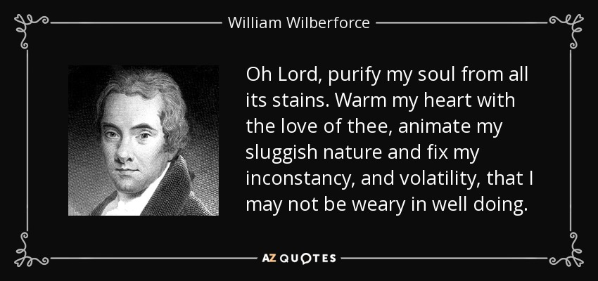 Oh Lord, purify my soul from all its stains. Warm my heart with the love of thee, animate my sluggish nature and fix my inconstancy, and volatility, that I may not be weary in well doing. - William Wilberforce
