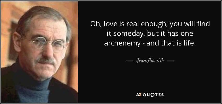 Oh, love is real enough; you will find it someday, but it has one archenemy - and that is life. - Jean Anouilh